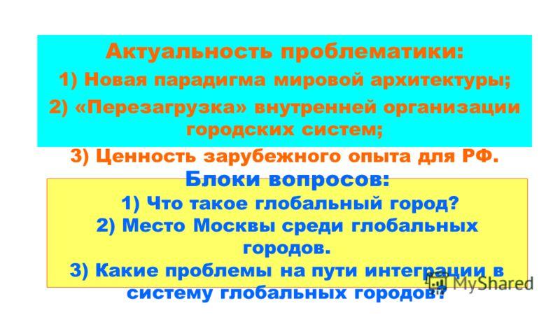 Блоки вопросов: 1) Что такое глобальный город? 2) Место Москвы среди глобальных городов. 3) Какие проблемы на пути интеграции в систему глобальных городов? Актуальность проблематики: 1) Новая парадигма мировой архитектуры; 2) «Перезагрузка» внутренне