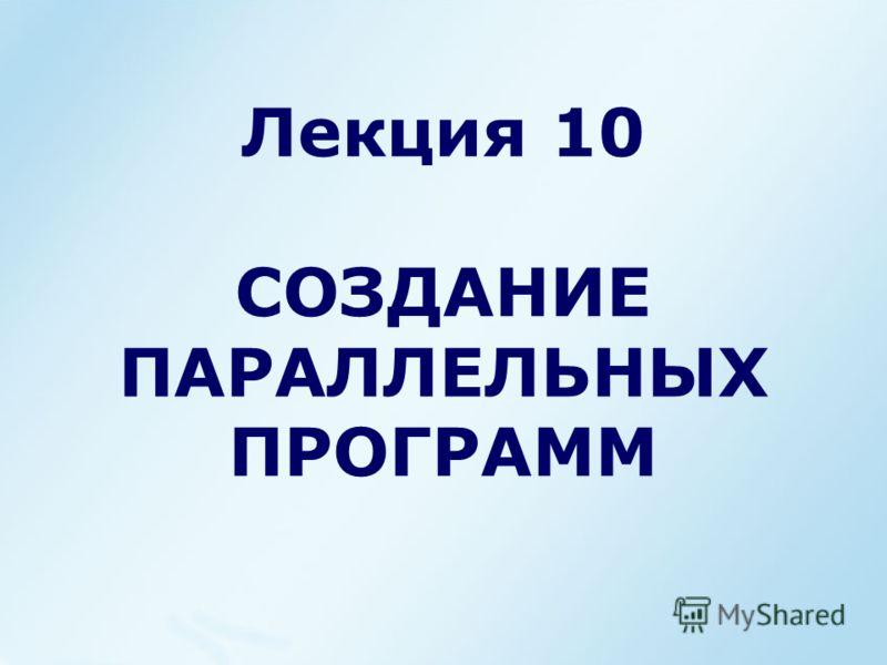 Лекция 10 СОЗДАНИЕ ПАРАЛЛЕЛЬНЫХ ПРОГРАММ