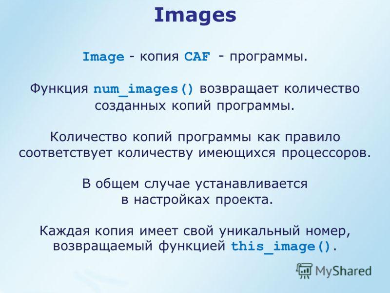 Images Image - копия CAF - программы. Функция num_images() возвращает количество созданных копий программы. Количество копий программы как правило соответствует количеству имеющихся процессоров. В общем случае устанавливается в настройках проекта. Ка