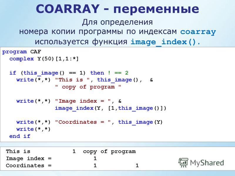 COARRAY - переменные Для определения номера копии программы по индексам coarray используется функция image_index(). program CAF complex Y(50)[1,1:*] if (this_image() == 1) then ! == 2 write(*,*)