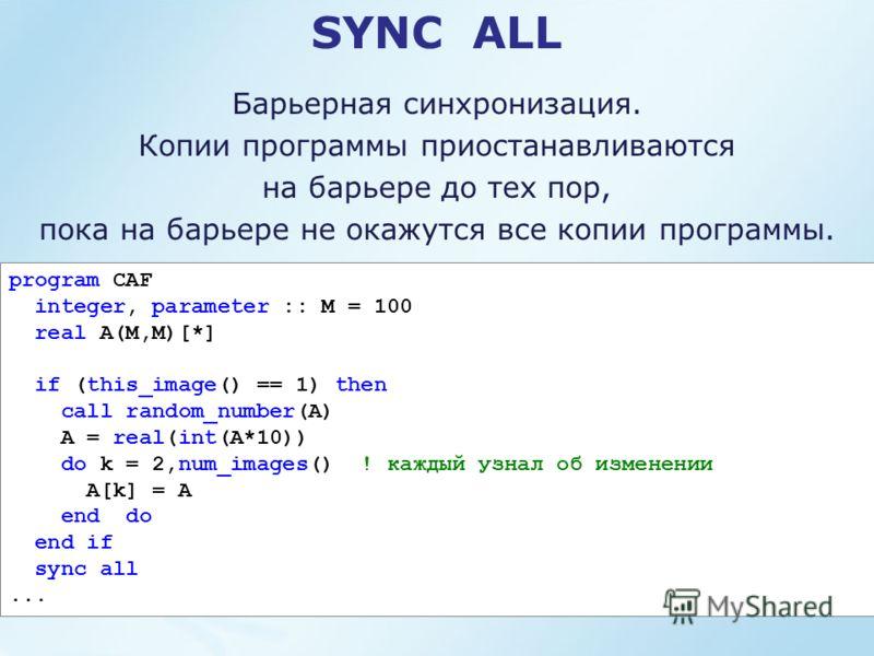 SYNC ALL Барьерная синхронизация. Копии программы приостанавливаются на барьере до тех пор, пока на барьере не окажутся все копии программы. program CAF integer, parameter :: M = 100 real A(M,M)[*] if (this_image() == 1) then call random_number(A) A