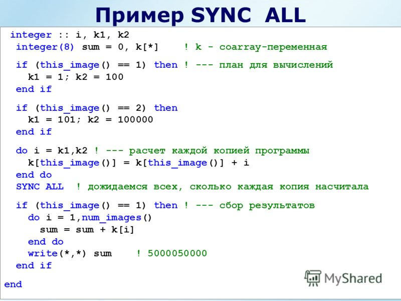 Пример SYNC ALL integer :: i, k1, k2 integer(8) sum = 0, k[*] ! k - coarray-переменная if (this_image() == 1) then ! --- план для вычислений k1 = 1; k2 = 100 end if if (this_image() == 2) then k1 = 101; k2 = 100000 end if do i = k1,k2 ! --- расчет ка