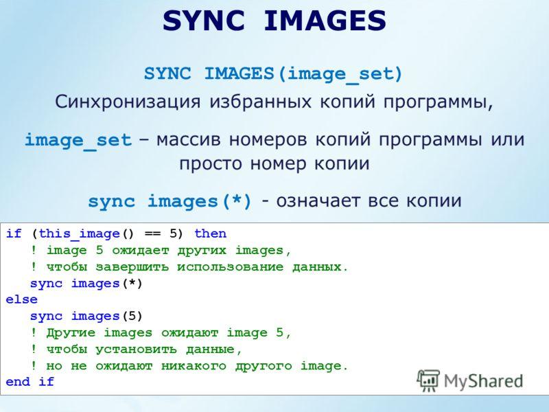SYNC IMAGES SYNC IMAGES(image_set) Синхронизация избранных копий программы, image_set – массив номеров копий программы или просто номер копии sync images(*) - означает все копии if (this_image() == 5) then ! image 5 ожидает других images, ! чтобы зав