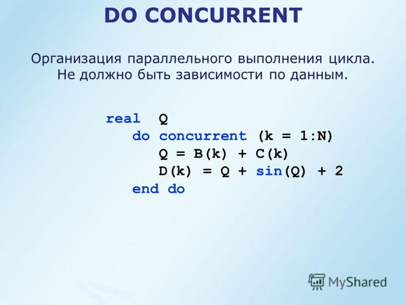 DO CONCURRENT real Q do concurrent (k = 1:N) Q = B(k) + C(k) D(k) = Q + sin(Q) + 2 end do Организация параллельного выполнения цикла. Не должно быть зависимости по данным.