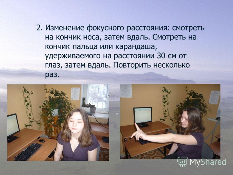2. Изменение фокусного расстояния: смотреть на кончик носа, затем вдаль. Смотреть на кончик пальца или карандаша, удерживаемого на расстоянии 30 см от глаз, затем вдаль. Повторить несколько раз.