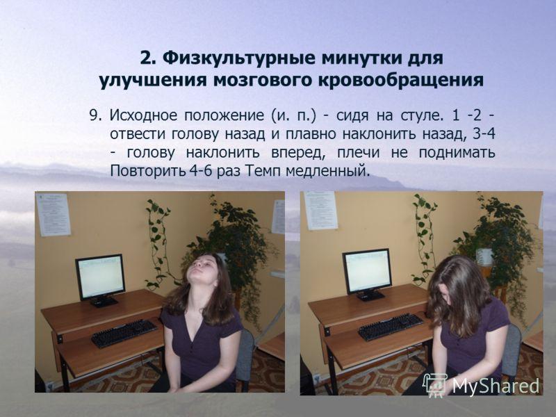 2. Физкультурные минутки для улучшения мозгового кровообращения 9. Исходное положение (и. п.) - сидя на стуле. 1 -2 - отвести голову назад и плавно наклонить назад, 3-4 - голову наклонить вперед, плечи не поднимать Повторить 4-6 раз Темп медленный.