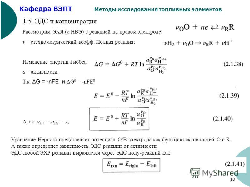 Кафедра ВЭПТ Методы исследования топливных элементов 10 1.5. ЭДС и концентрация Рассмотрим ЭХЯ (с НВЭ) с реакцией на правом электроде: v – стехиометрический коэфф. Полная реакция: Изменение энергии Гиббса: а – активности. Т.к. ΔG = -nFE и ΔG 0 = -nFE