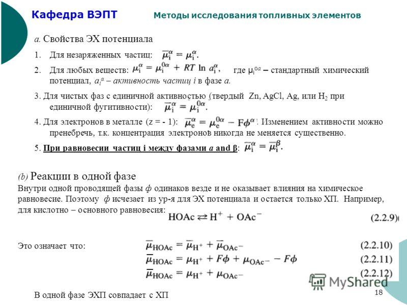 Кафедра ВЭПТ Методы исследования топливных элементов 18 а. Свойства ЭХ потенциала 1.Для незаряженных частиц: 2.Для любых веществ: где μ i o a – стандартный химический потенциал, a i α – активность частиц i в фазе a. 3. Для чистых фаз с единичной акти