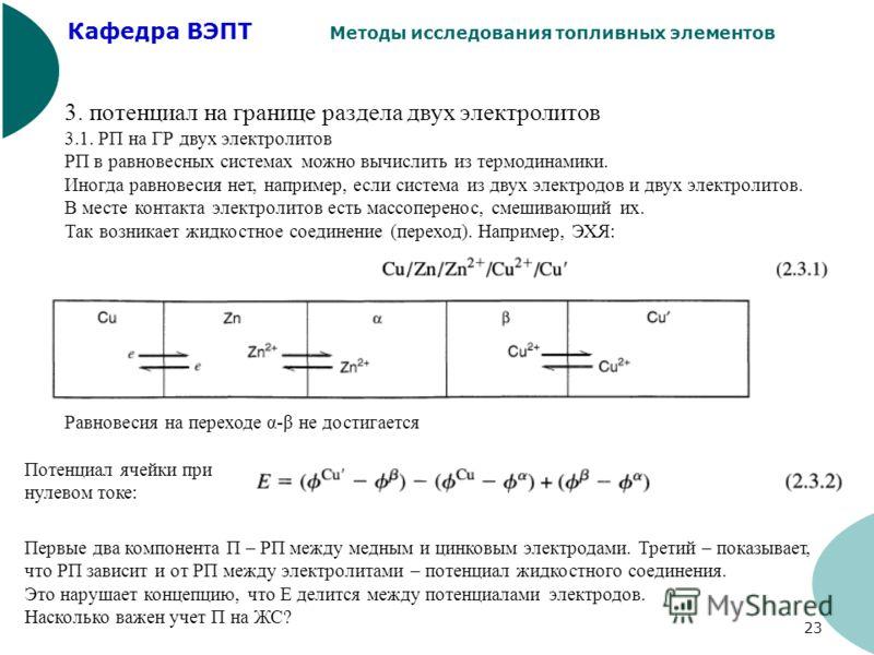 Кафедра ВЭПТ Методы исследования топливных элементов 23 3. потенциал на границе раздела двух электролитов 3.1. РП на ГР двух электролитов РП в равновесных системах можно вычислить из термодинамики. Иногда равновесия нет, например, если система из дву