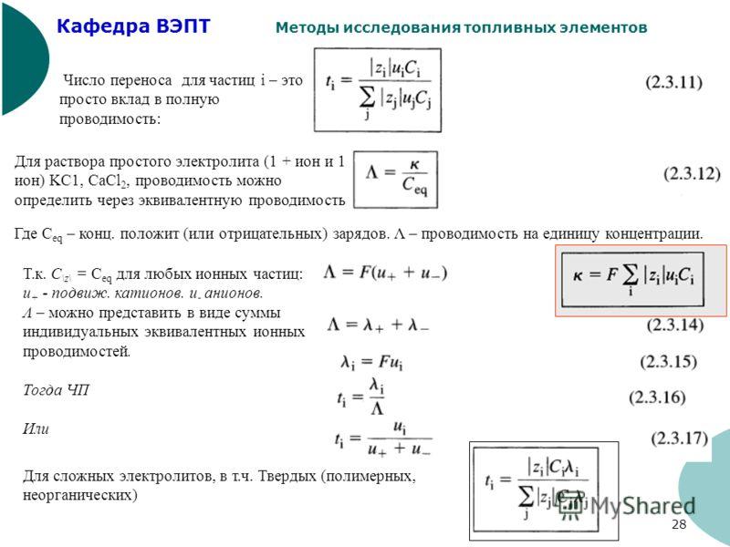 Кафедра ВЭПТ Методы исследования топливных элементов 28 Число переноса для частиц i – это просто вклад в полную проводимость: Для раствора простого электролита (1 + ион и 1 – ион) KC1, CaCl 2, проводимость можно определить через эквивалентную проводи