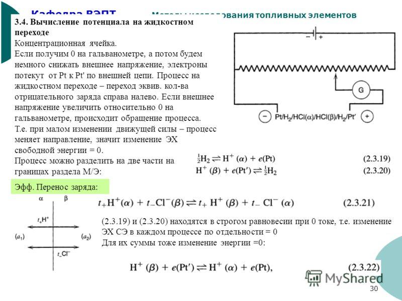 Кафедра ВЭПТ Методы исследования топливных элементов 30 3.4. Вычисление потенциала на жидкостном переходе Концентрационная ячейка. Если получим 0 на гальванометре, а потом будем немного снижать внешнее напряжение, электроны потекут от Pt к Pt' по вне