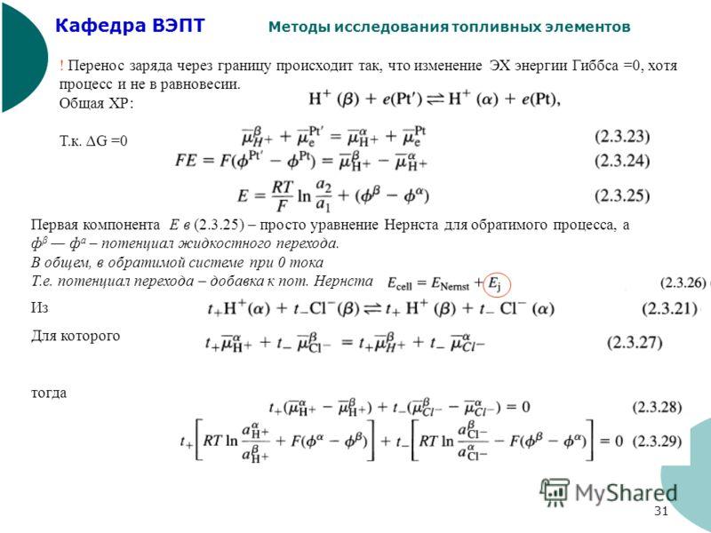 Кафедра ВЭПТ Методы исследования топливных элементов 31 ! Перенос заряда через границу происходит так, что изменение ЭХ энергии Гиббса =0, хотя процесс и не в равновесии. Общая ХР: Т.к. ΔG =0 Первая компонента E в (2.3.25) – просто уравнение Нернста