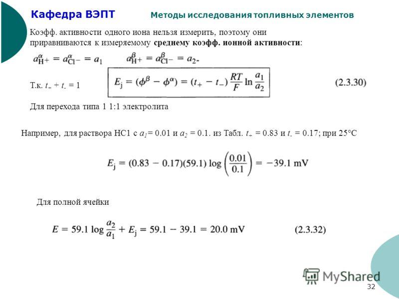 Кафедра ВЭПТ Методы исследования топливных элементов 32 Коэфф. активности одного иона нельзя измерить, поэтому они приравниваются к измеряемому среднему коэфф. ионной активности: Т.к. t + + t - = 1 Для перехода типа 1 1:1 электролита Например, для ра
