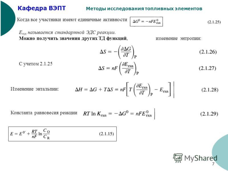 Кафедра ВЭПТ Методы исследования топливных элементов 7 Когда все участники имеют единичные активности E rxn называется стандартной ЭДС реакции. Можно получить значения других ТД функций, изменение энтропии: С учетом 2.1.25 Изменение энтальпии: Конста