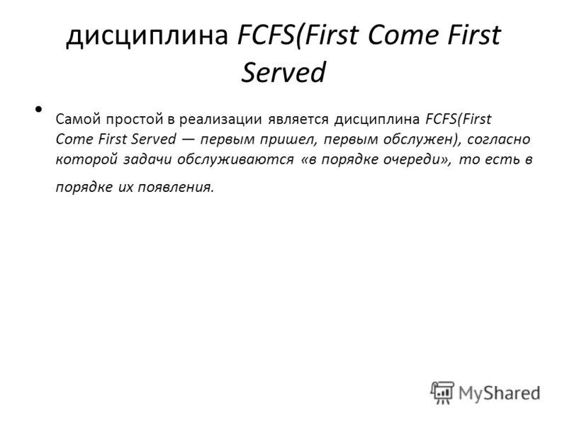 дисциплина FCFS(First Come First Served Самой простой в реализации является дисциплина FCFS(First Come First Served первым пришел, первым обслужен), согласно которой задачи обслуживаются «в порядке очереди», то есть в порядке их появления.