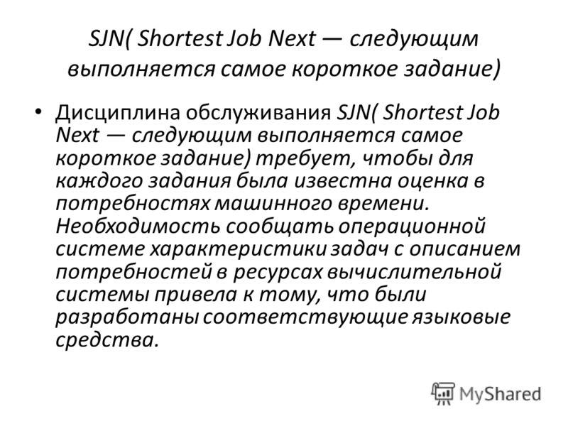 SJN( Shortest Job Next следующим выполняется самое короткое задание) Дисциплина обслуживания SJN( Shortest Job Next следующим выполняется самое короткое задание) требует, чтобы для каждого задания была известна оценка в потребностях машинного времени