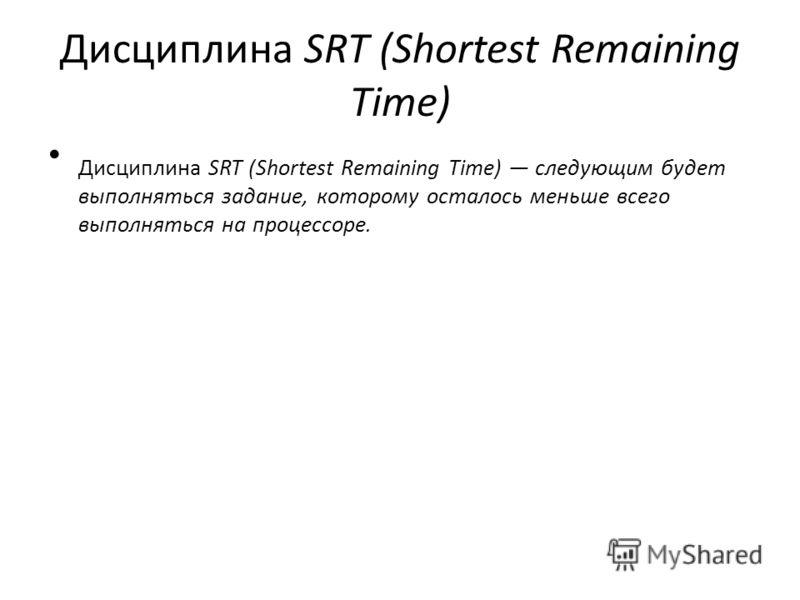 Дисциплина SRT (Shortest Remaining Time) Дисциплина SRT (Shortest Remaining Time) следующим будет выполняться задание, которому осталось меньше всего выполняться на процессоре.
