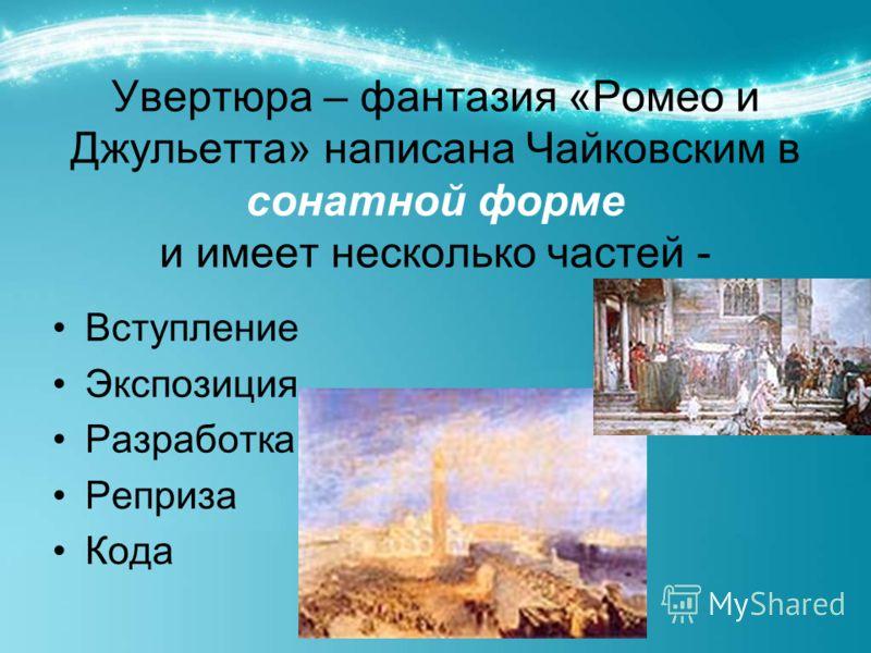 Увертюра – фантазия «Ромео и Джульетта» написана Чайковским в сонатной форме и имеет несколько частей - Вступление Экспозиция Разработка Реприза Кода