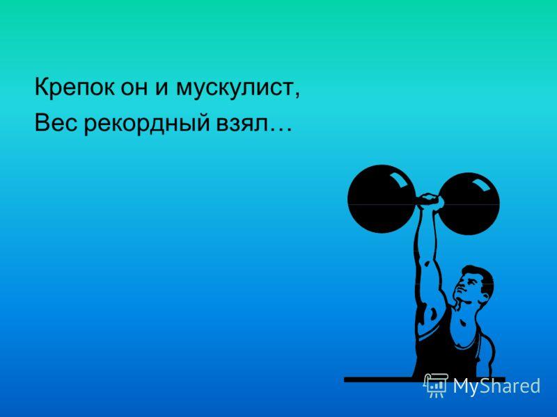 Крепок он и мускулист, Вес рекордный взял…