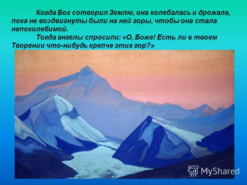 Когда Бог сотворил Землю, она колебалась и дрожала, пока не воздвигнуты были на ней горы, чтобы она стала непоколебимой. Тогда ангелы спросили: «О, Боже! Есть ли в твоем Творении что-нибудь крепче этих гор?»