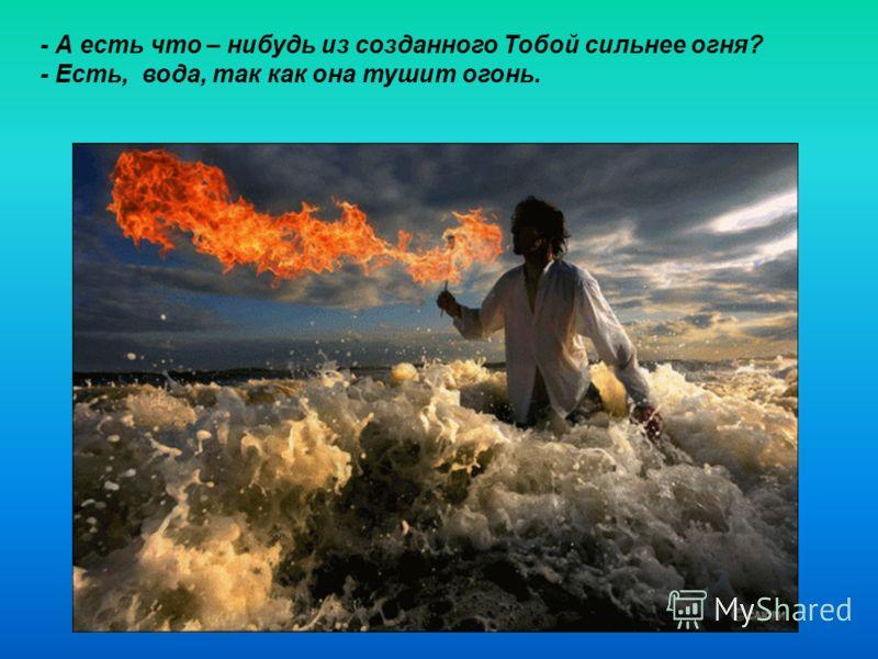 - А есть что – нибудь из созданного Тобой сильнее огня? - Есть, вода, так как она тушит огонь.
