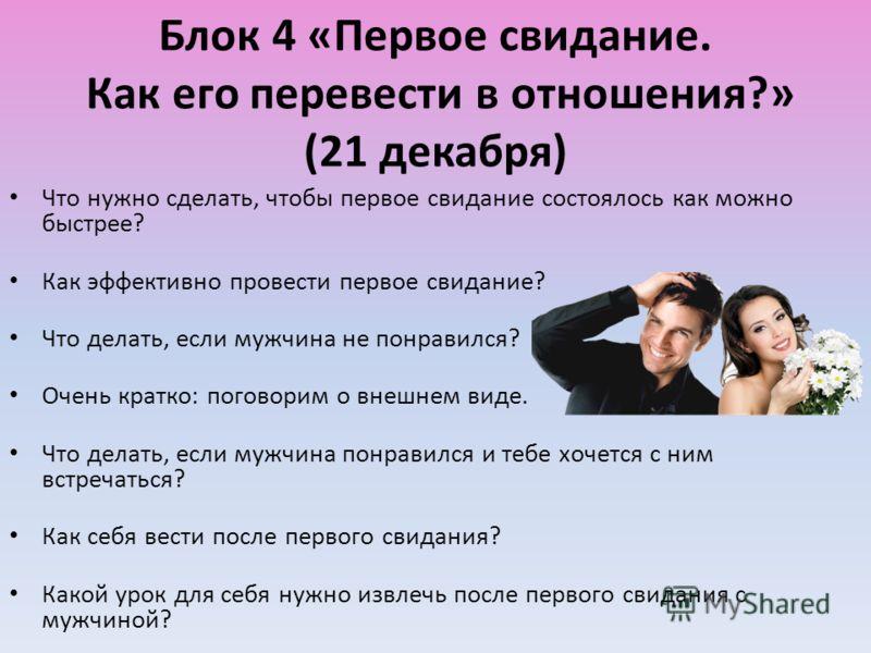 Блок 4 «Первое свидание. Как его перевести в отношения?» (21 декабря) Что нужно сделать, чтобы первое свидание состоялось как можно быстрее? Как эффективно провести первое свидание? Что делать, если мужчина не понравился? Очень кратко: поговорим о вн