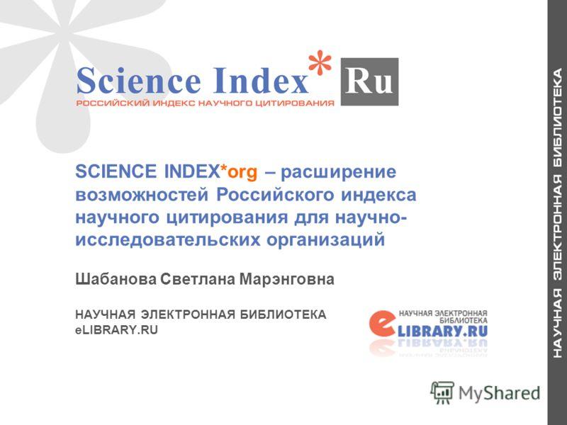 1 SCIENCE INDEX*org – расширение возможностей Российского индекса научного цитирования для научно- исследовательских организаций Шабанова Светлана Марэнговна НАУЧНАЯ ЭЛЕКТРОННАЯ БИБЛИОТЕКА eLIBRARY.RU