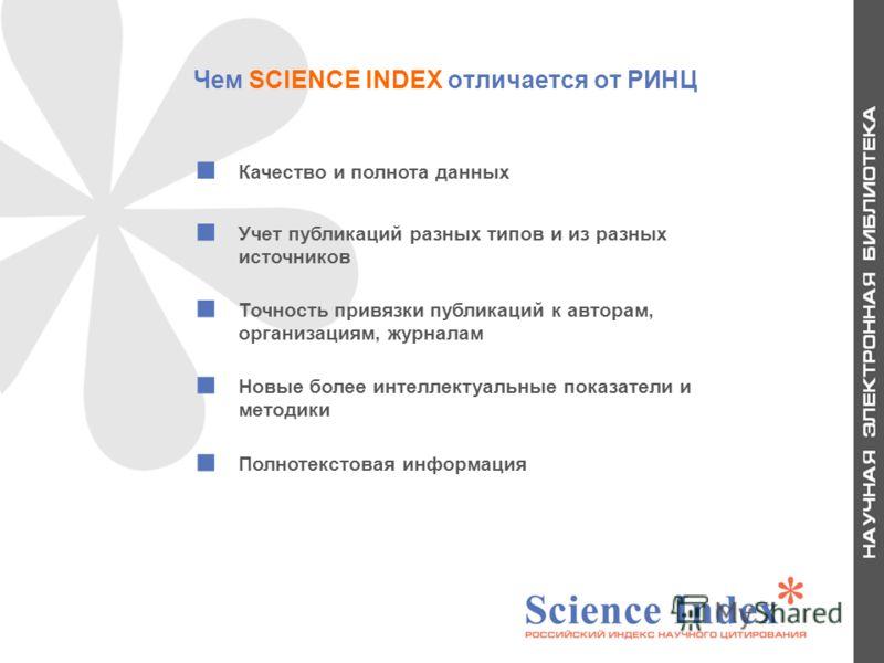 Чем SCIENCE INDEX отличается от РИНЦ Качество и полнота данных Учет публикаций разных типов и из разных источников Точность привязки публикаций к авторам, организациям, журналам Новые более интеллектуальные показатели и методики Полнотекстовая информ