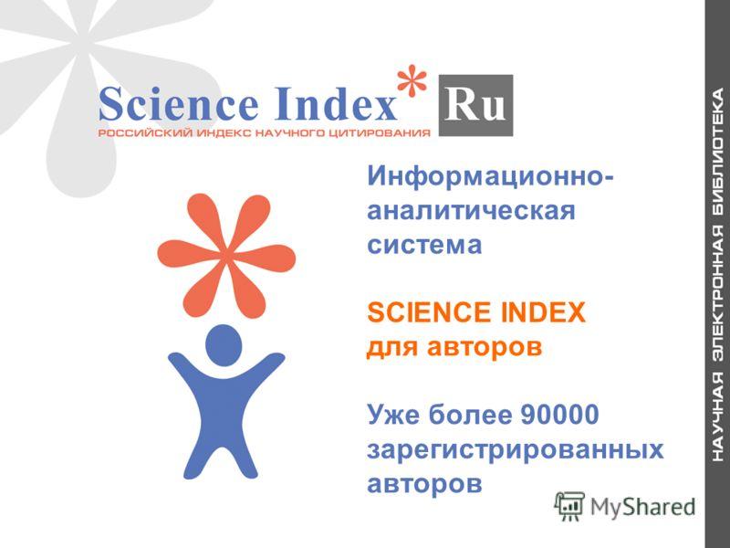 Информационно- аналитическая система SCIENCE INDEX для авторов Уже более 90000 зарегистрированных авторов