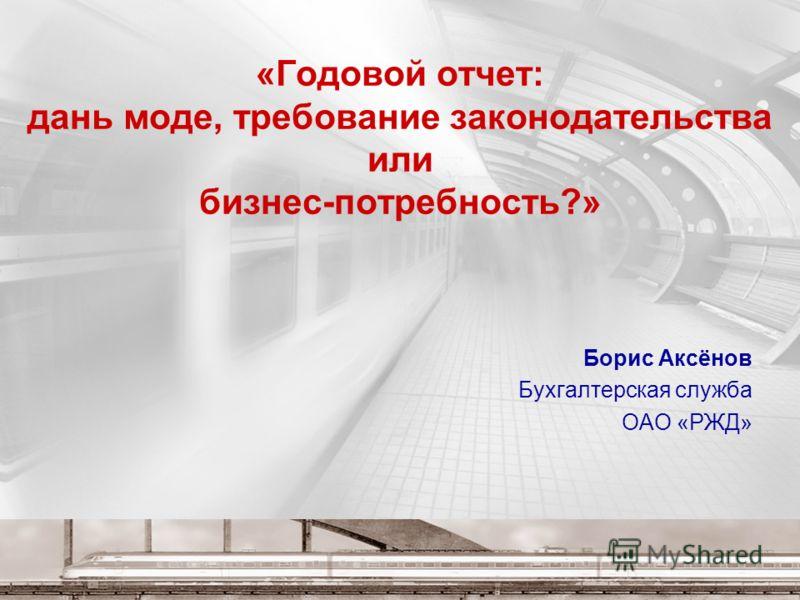 «Годовой отчет: дань моде, требование законодательства или бизнес-потребность?» Борис Аксёнов Бухгалтерская служба ОАО «РЖД»