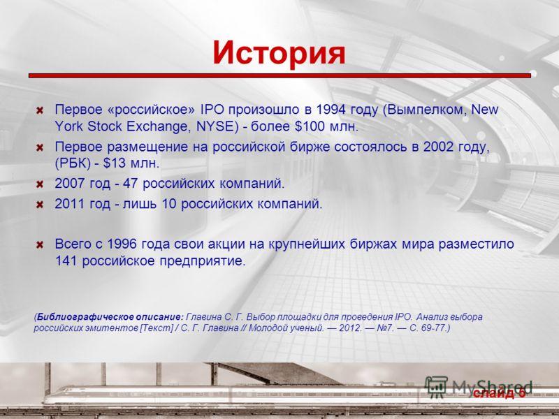 История Первое «российское» IPO произошло в 1994 году (Вымпелком, New York Stock Exchange, NYSE) - более $100 млн. Первое размещение на российской бирже состоялось в 2002 году, (РБК) - $13 млн. 2007 год - 47 российских компаний. 2011 год - лишь 10 ро