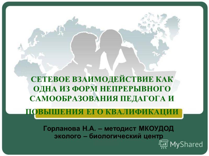 СЕТЕВОЕ ВЗАИМОДЕЙСТВИЕ КАК ОДНА ИЗ ФОРМ НЕПРЕРЫВНОГО САМООБРАЗОВАНИЯ ПЕДАГОГА И ПОВЫШЕНИЯ ЕГО КВАЛИФИКАЦИИ Горланова Н.А. – методист МКОУДОД эколого – биологический центр