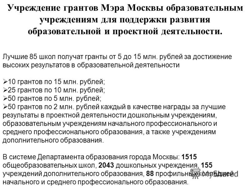 Учреждение грантов Мэра Москвы образовательным учреждениям для поддержки развития образовательной и проектной деятельности. Лучшие 85 школ получат гранты от 5 до 15 млн. рублей за достижение высоких результатов в образовательной деятельности 10 грант