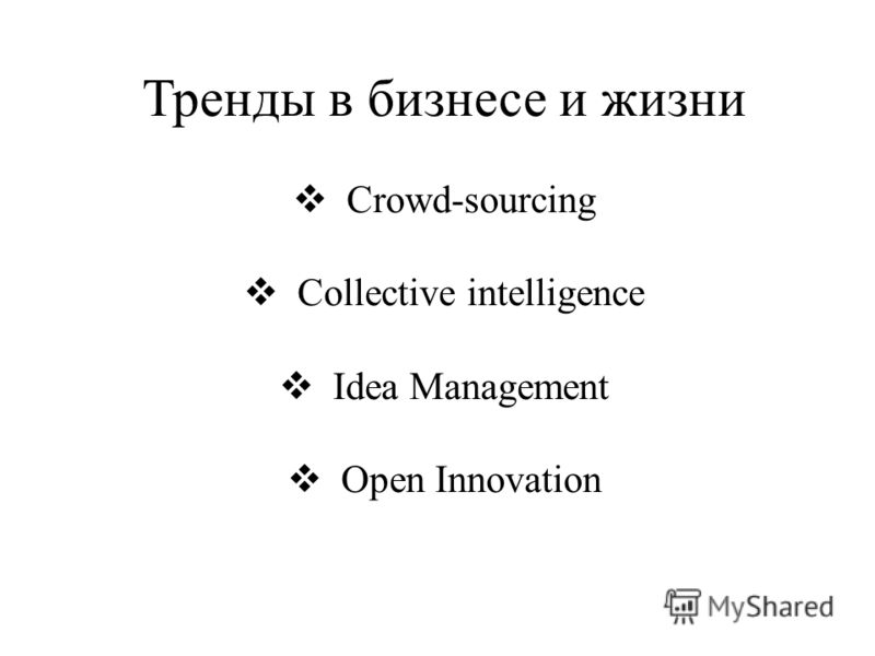 Тренды в бизнесе и жизни Crowd-sourcing Collective intelligence Idea Management Open Innovation