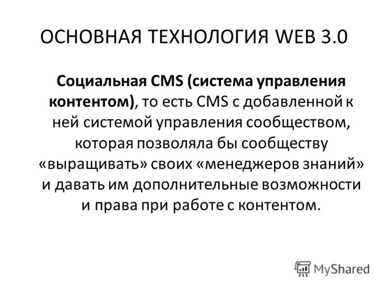 ОСНОВНАЯ ТЕХНОЛОГИЯ WEB 3.0 Социальная CMS (система управления контентом), то есть CMS с добавленной к ней системой управления сообществом, которая позволяла бы сообществу «выращивать» своих «менеджеров знаний» и давать им дополнительные возможности