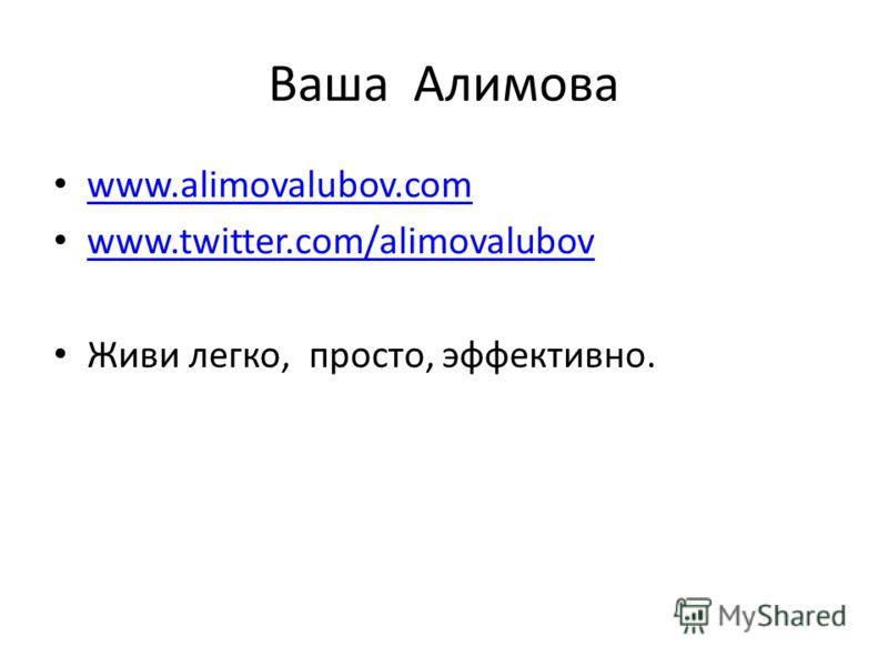 Ваша Алимова www.alimovalubov.com www.twitter.com/alimovalubov Живи легко, просто, эффективно.