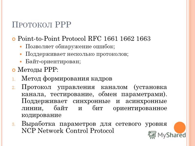 П РОТОКОЛ PPP Point-to-Point Protocol RFC 1661 1662 1663 Позволяет обнаружение ошибок; Поддерживает несколько протоколов; Байт-ориентирован; Методы PPP: 1. Метод формирования кадров 2. Протокол управления каналом (установка канала, тестирование, обме