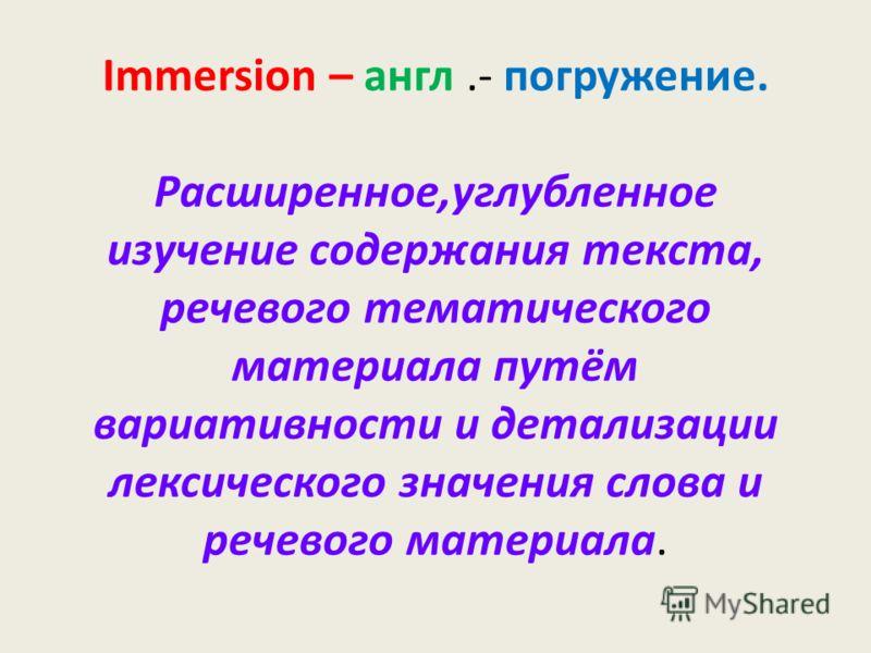 Immersion – англ.- погружение. Расширенное,углубленное изучение содержания текста, речевого тематического материала путём вариативности и детализации лексического значения слова и речевого материала.
