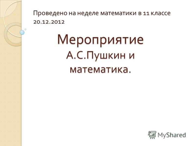 Мероприятие А. С. Пушкин и математика. Проведено на неделе математики в 11 классе 20.12.2012