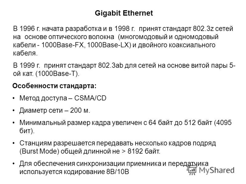 Gigabit Ethernet В 1996 г. начата разработка и в 1998 г. принят стандарт 802.3z сетей на основе оптического волокна (многомодовый и одномодовый кабели - 1000Base-FX, 1000Base-LX) и двойного коаксиального кабеля. В 1999 г. принят стандарт 802.3ab для