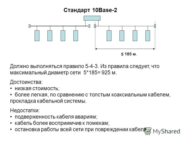 Должно выполняться правило 5-4-3. Из правила следует, что максимальный диаметр сети 5*185= 925 м. Достоинства: низкая стоимость; более легкая, по сравнению с толстым коаксиальным кабелем, прокладка кабельной системы. Недостатки: подверженность кабеля