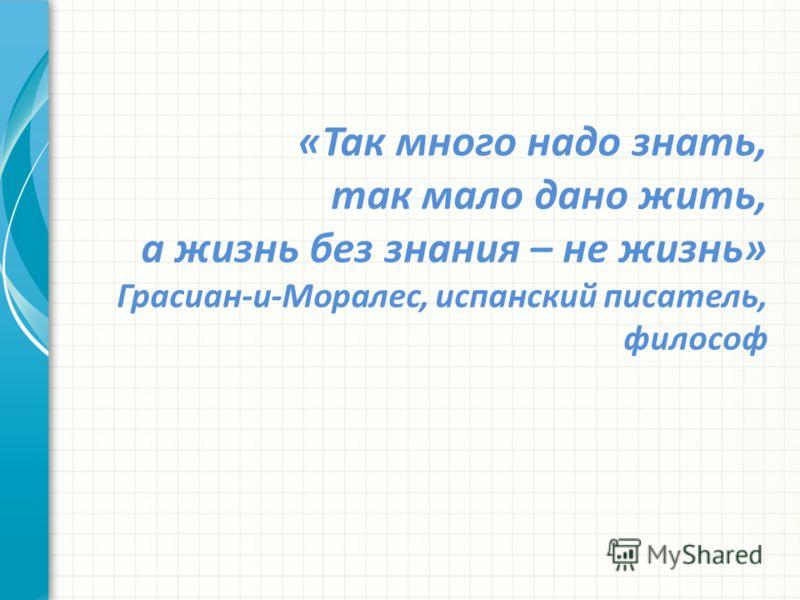 «Так много надо знать, так мало дано жить, а жизнь без знания – не жизнь» Грасиан-и-Моралес, испанский писатель, философ