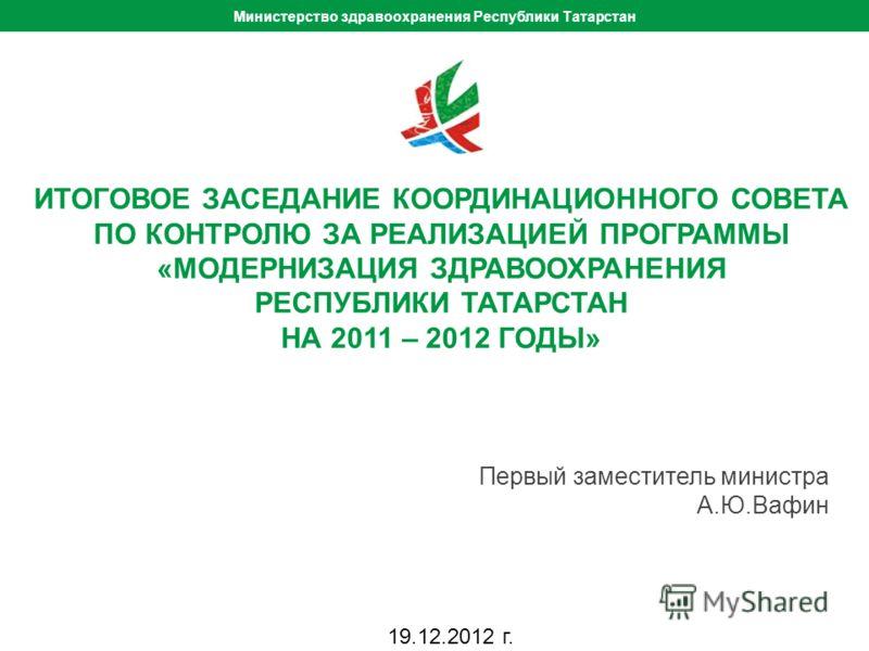 ИТОГОВЫЙ КООРДИНАЦИОННЫЙ СОВЕТ - 2012 ИТОГОВОЕ ЗАСЕДАНИЕ КООРДИНАЦИОННОГО СОВЕТА ПО КОНТРОЛЮ ЗА РЕАЛИЗАЦИЕЙ ПРОГРАММЫ «МОДЕРНИЗАЦИЯ ЗДРАВООХРАНЕНИЯ РЕСПУБЛИКИ ТАТАРСТАН НА 2011 – 2012 ГОДЫ» Первый заместитель министра А.Ю.Вафин Министерство здравоохр
