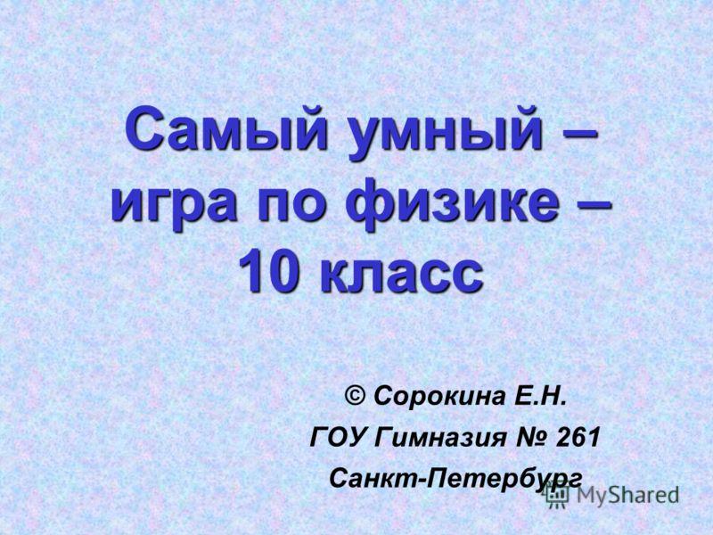 Самый умный – игра по физике – 10 класс © Сорокина Е.Н. ГОУ Гимназия 261 Санкт-Петербург