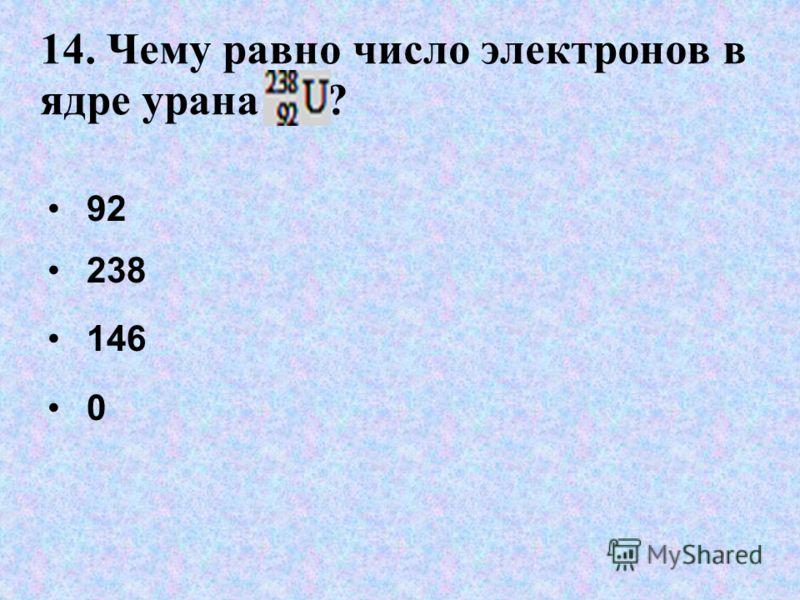 14. Чему равно число электронов в ядре урана ? 92 238 146 0