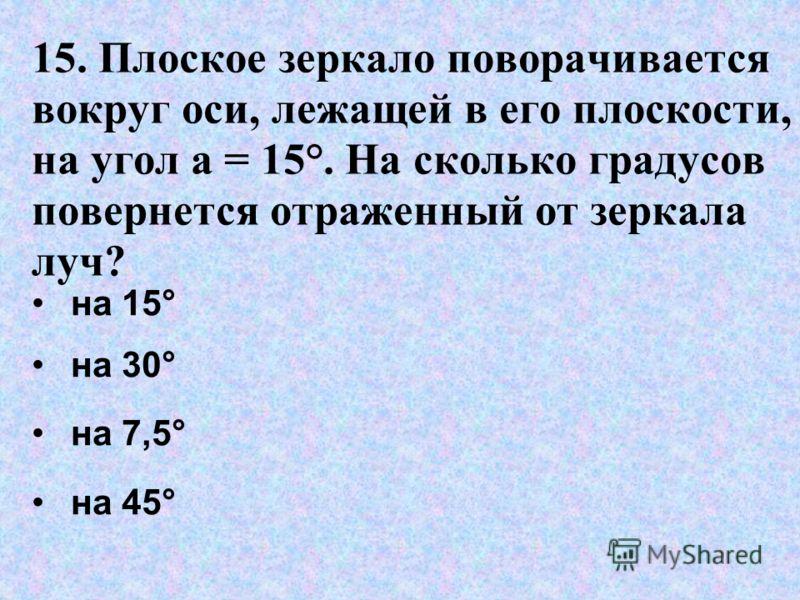 15. Плоское зеркало поворачивается вокруг оси, лежащей в его плоскости, на угол a = 15°. На сколько градусов повернется отраженный от зеркала луч? на 15° на 30° на 7,5° на 45°