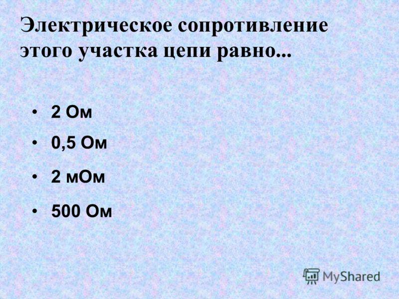 Электрическое сопротивление этого участка цепи равно... 2 Ом 0,5 Ом 2 мОм 500 Ом