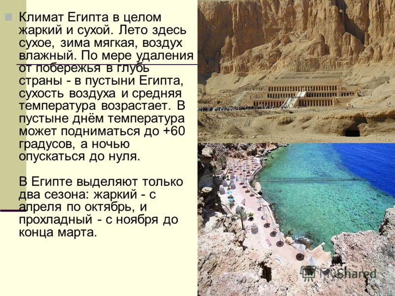 Климат Египта в целом жаркий и сухой. Лето здесь сухое, зима мягкая, воздух влажный. По мере удаления от побережья в глубь страны - в пустыни Египта, сухость воздуха и средняя температура возрастает. В пустыне днём температура может подниматься до +6
