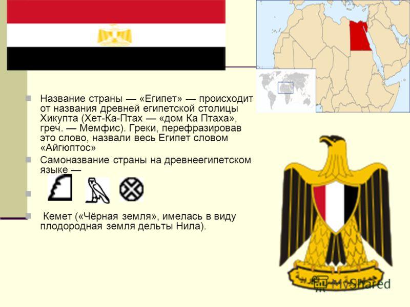 Название страны «Египет» происходит от названия древней египетской столицы Хикупта (Хет-Ка-Птах «дом Ка Птаха», греч. Мемфис). Греки, перефразировав это слово, назвали весь Египет словом «Айгюптос» Самоназвание страны на древнеегипетском языке Кемет