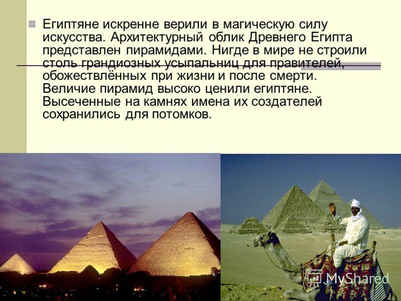 Египтяне искренне верили в магическую силу искусства. Архитектурный облик Древнего Египта представлен пирамидами. Нигде в мире не строили столь грандиозных усыпальниц для правителей, обожествлённых при жизни и после смерти. Величие пирамид высоко цен
